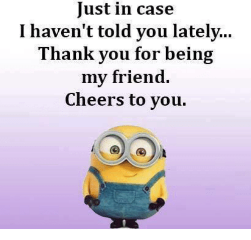 Just In Case I Havent Told You Lately Thank You For Being My Friend