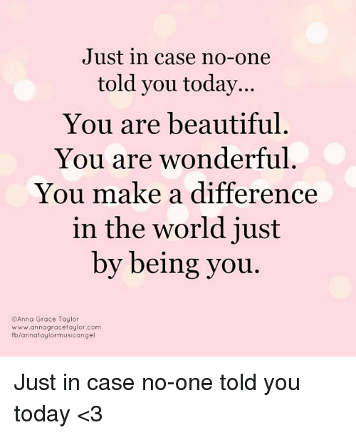 Just in case no one told you today you are beautiful you for You are stunning