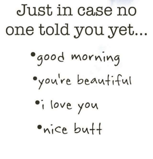 Beautiful, Butt, and Love: Just in case no  one told you yet.  good morning  you're beautiful  I love you  nice butt