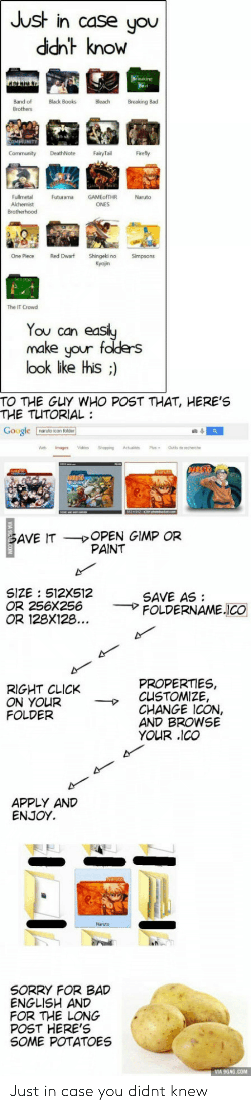 9gag, Bad, and Books: Just in case you  ddht know  OW  Band of  Brothers  Black Books  Bleach Breaking Bad  MMUNITY  FairyTail  Firefly  Fullmetal  Alchemist  Futurama GAMEofTHR  Naruto  ONES  One Piece Red Dwarf Shingeki no Simpsons  Kyojin  The IT Crow  Tou can  make uour f  look ike his ;)  TO THE GuY WHO POST THAT, HERE'S  THE TUTORIAL:  le  naruto icon folder  OPEN GIMP OR  PAINT  AVE IT  SIZE 512X512  OR 256x256  OR 128X128  SAVE AS  → FOLDERNAME.ICO  PROPERTIES,  RIGHT CLICK  ON YOUR  FOLDER  → CLISTOMIZE,  CHANGE ICON,  AND BROWSE  YOUR .co  APPLY AND  ENJOY.  Neruto  SORRY FOR BAD  ENGLISH AND  FOR THE LONG  POST HERE'S  SOME POTATOES  VIA 9GAG.COM Just in case you didnt knew