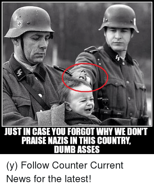 Dumb, Memes, and News: JUST IN CASE YOU FORGOT WHY WE DON'T  PRAISE NAZIS IN THIS COUNTRY  DUMB ASSES (y) Follow Counter Current News for the latest!