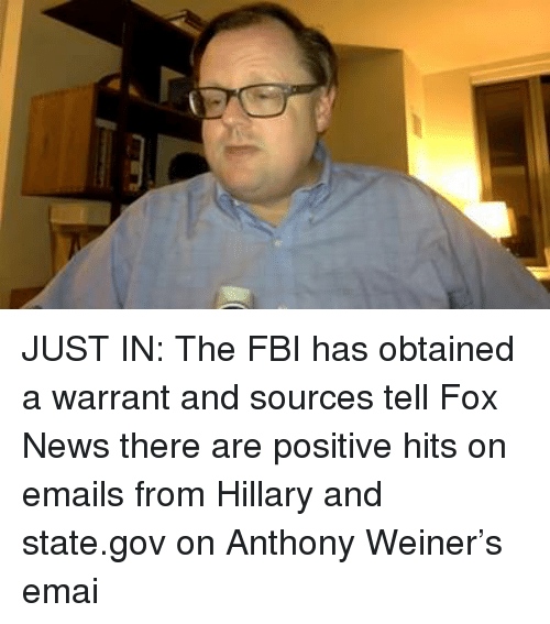 Fbi, Memes, and News: JUST IN: The FBI has obtained a warrant and sources tell Fox News there are positive hits on emails from Hillary and state.gov on Anthony Weiner's emai