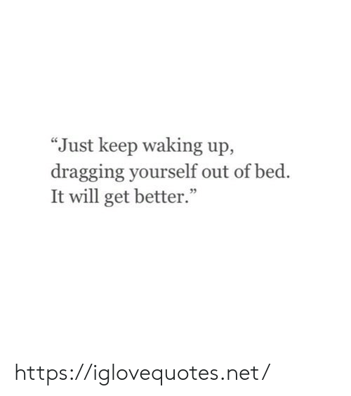 "Net, Will, and Href: ""Just keep waking up,  dragging yourself out of bed.  It will get better."" https://iglovequotes.net/"