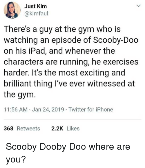 Gym, Ipad, and Iphone: Just Kimm  @kimfaul  There's a guy at the gym who is  watching an episode of Scooby-Doo  on his iPad, and whenever the  characters are running, he exercises  harder. It's the most exciting and  brilliant thing I've ever witnessed at  the gym  11:56 AM Jan 24, 2019 Twitter for iPhone  368 Retweets  2.2K Likes Scooby Dooby Doo where are you?