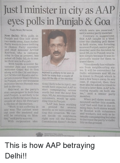 "Ken, Memes, and Chiefs: Just l minister in city as AAP  eyes polls in Punjab  & Goa  TIMES NEWS NETWORK  which seats are reserved,""  said a senior party member  New Delhi: With polls in  Contrary to suggestions  Punjab and Goa just about  that AAP caught in a bind  two weeks away, Aam Aadmi  over the clashing poll dates  Party wants to leave nothing  in both states, was focusing  to chance. Party convenor  more on Punjab senior party  and chief minister Arvind  member said the decision to  Kejriwal, who is campaig  send MLAs to Punjab was ta  ning in Goa at present, has  ken simply because it was lo  asked all Delhi MLAs to ma  gistically easier for them to  ke their way to Punjab  travel there.  With health minister Sa  Goa already has volunte-  tyendar Jain and transport  ers from neighbouring sta  minister Gopal Rai in Goa.  tes. It will be convenient for  along with the CM and depu  Kejriwal is unlikely to be seen in Delhi volunteers and MLAs  ty CM Manish Sisodia and to  Delhi for more than a couple of  to travel to Punjab which is  urism minister KapilMishra  days till the day of the election  just a few hours away In any  in Punjab, only environment  case, if required, then they  minister Imran Hussain was  tions likely to be in April, one may also be asked to travel to  left in the city.  would have expected AAP to at a date. AAP fo  Kejriwal, as the party's  campaigning across  cussing equally on both sta  wards but over the next few  star campaigner in both Goa  said.  senior party  and is to be by member  seen in Delhi for more than volunteers, would he spen  When poll dates were an  couple of days till February ding time in Punjab.  AAP has nounced earlier this month  been working AAP had said that in the co-  4, the day of the election.  Work is not suffering in  on ground for  several ming days, both states would  any way. The cabinet went months as we were anticipa  ting this situation. We can  be flooded with volunteers  and workers, not only to in  out over the weekend and  not decide on candidates tensify campaigning but also  right now till the Election  to increase the party's will be returning on Mon  day,"" said party source  With corporation elec  ommission doesn't declare lity on theground This is how AAP betraying Delhi!!"
