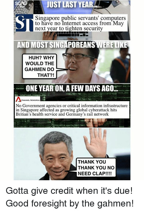 Computers, Huh, and Internet: JUST LAST YEAR  Singapore public servants' computers  to have no Internet access from May  next year to tighten security  AND MOST SINGAPOREANS WERE LIKE  HUH? WHY  WOULD THE  GAHIMEN DO  THAT?!  ONE YEAR ON,A FEW DAYS AGO  CHANNEL NEWSASIA  No Government agencies or critical information infrastructure  in Singapore affected as growing global cyberattack hits  Britian's health service and Germany's rail network  THANK YOU  THANK YOU NO  NEED CLAP!!!! Gotta give credit when it's due! Good foresight by the gahmen!