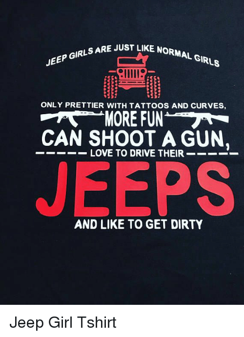 Girls, Love, and Tattoos: JUST LIKE NORMAL GIRLS  JEEP GIRLSARE  ONLY PRETTIER WITH TATTOOS AND CURVES,  MORE FUN  CAN SHOOT A GUN.  LOVE TO DRIVE THEIR  JEEPS  AND LIKE TO GET DIRTY Jeep Girl Tshirt