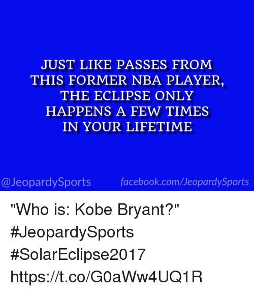 "Facebook, Kobe Bryant, and Nba: JUST LIKE PASSES FROM  THIS FORMER NBA PLAYER,  THE ECLIPSE ONLY  HAPPENS A FEW TIMES  IN YOUR LIFETIME  @JeopardySports facebook.com/JeopardySports ""Who is: Kobe Bryant?"" #JeopardySports #SolarEclipse2017 https://t.co/G0aWw4UQ1R"