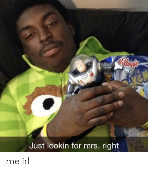 Irl, Me IRL, and Mrs: Just lookin for mrs. right me irl