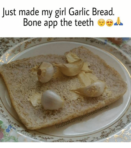 just made my girl garlic bread bone app the teeth bones meme on