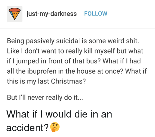 Christmas, Shit, and Tumblr: just-my-darkness FOLLOW  Being passively suicidal is some weird shit  Like I don't want to really kill myself but what  if I jumped in front of that bus? What if I had  all the ibuprofen in the house at once? What if  this is my last Christmas?  But I'll never really do it