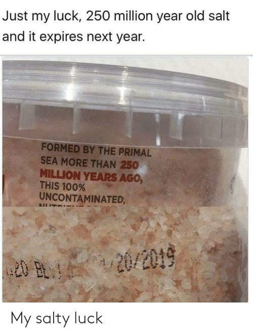 Anaconda, Being Salty, and Old: Just my luck, 250 million year old salt  and it expires next year.  FORMED BY THE PRIMAL  SEA MORE THAN 250  MILLION YEARS AGo,  THIS 100%  UNCONTAMINATED, My salty luck