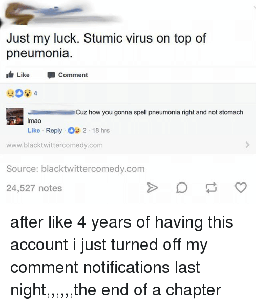 Memes, Pneumonia, and Luck: Just my luck. Stumic virus on top of  pneumonia  Like  Comment  4  Cuz how you gonna spell pneumonia right and not stomach  Imao  Like . Reply .。  2-18 hrs  www.blacktwittercomedy.com  Source: blacktwittercomedy.comm  24,527 notes after like 4 years of having this account i just turned off my comment notifications last night,,,,,,the end of a chapter