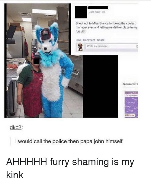 Papa Johns, Deliverance, and Papa John: Just now  Shout out to Miss Blanca for being the coolest  manager ever and letting me deliver pizza in my  fursuit  Like Comment Share  Write a comment  Sponsored  dkc2  i would call the police then papa john himself AHHHHH furry shaming is my kink