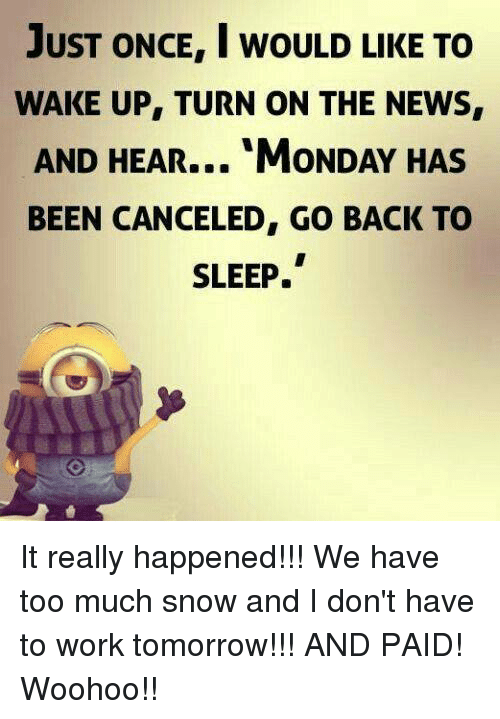 Memes, 🤖, and Woohoo: JUST ONCE, I WOULD LIKE TO  WAKE UP, TURN ON THE NEWS,  AND HEAR...  MONDAY HAS  BEEN CANCELED, GO BACK TO  SLEEP. It really happened!!! We have too much snow and I don't have to work tomorrow!!! AND PAID!  Woohoo!!