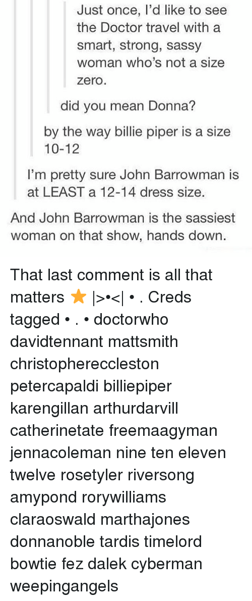 Doctor, Memes, and Zero: Just once, l'd like to see  the Doctor travel with a  smart, strong, sassy  woman who's not a size  zero.  did you mean Donna?  by the way billie piper is a size  10-12  I'm pretty sure John Barrowman is  at LEAST a 12-14 dress size.  And John Barrowman is the sassiest  woman on that show, hands down. That last comment is all that matters ⭐️ |>•<| • . Creds tagged • . • doctorwho davidtennant mattsmith christophereccleston petercapaldi billiepiper karengillan arthurdarvill catherinetate freemaagyman jennacoleman nine ten eleven twelve rosetyler riversong amypond rorywilliams claraoswald marthajones donnanoble tardis timelord bowtie fez dalek cyberman weepingangels
