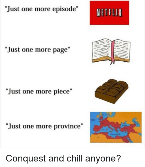 """Chill, Netflix, and History: """"Just one more episode""""  I1  NETFLIX  """"Just one more page""""  """"Just one more piece""""  """"Just one more province"""""""