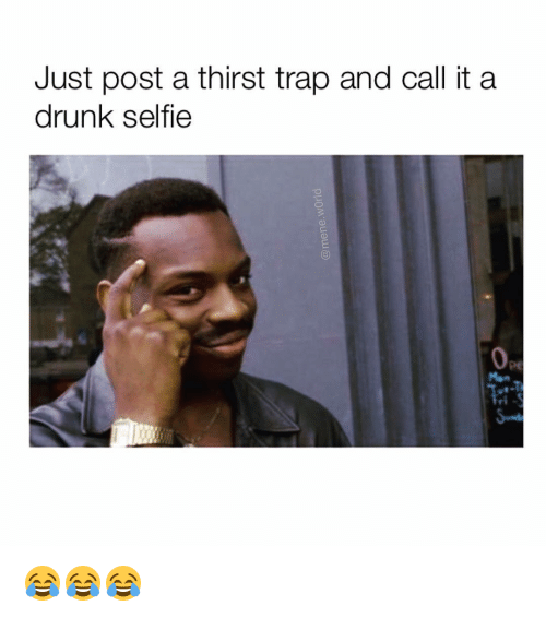 just post a thirst trap and call it a drunk 13970913 ✅ 25 best memes about drunk selfie drunk selfie memes,Thirst Trap Memes