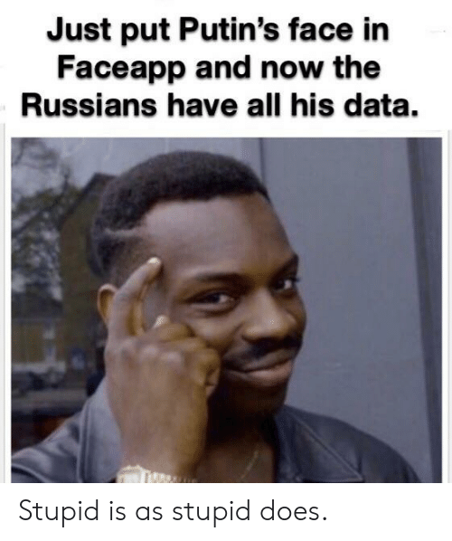 Reddit, Data, and All: Just put Putin's face in  Faceapp and now the  Russians have all his data. Stupid is as stupid does.