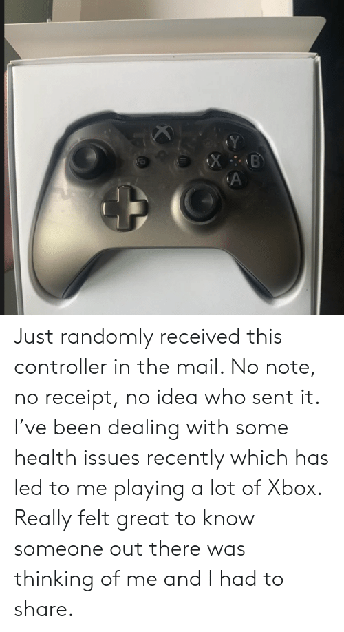 Xbox, Mail, and Receipt: Just randomly received this controller in the mail. No note, no receipt, no idea who sent it. I've been dealing with some health issues recently which has led to me playing a lot of Xbox. Really felt great to know someone out there was thinking of me and I had to share.
