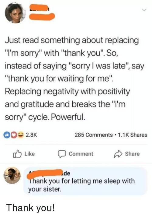 """Sorry, Thank You, and Powerful: Just read something about replacing  """"I'm sorry"""" with """"thank you"""". So,  instead of saying """"sorry l was late, say  """"thank you for waiting for me""""  Replacing negativity with positivity  and gratitude and breaks the """"i'm  sorry"""" cycle. Powerful.  002.8K  285 Comments 1.1K Shares  Like  comment  Share  ank you for letting me sleep with  your sister. Thank you!"""