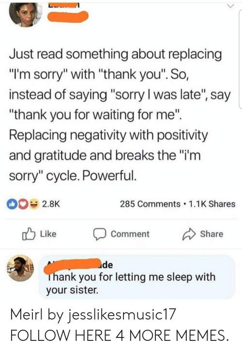 "Dank, Memes, and Sorry: Just read something about replacing  ""l'm sorry"" with ""thank you"". So,  instead of saying ""sorry l was late, say  ""thank you for waiting for me""  Replacing negativity with positivity  and gratitude and breaks the""i'm  sorry"" cycle. Powerful  285 Comments 1.1K Shares  r Like Comment Share  uide  hank you for letting me sleep with  your sister. Meirl by jesslikesmusic17 FOLLOW HERE 4 MORE MEMES."