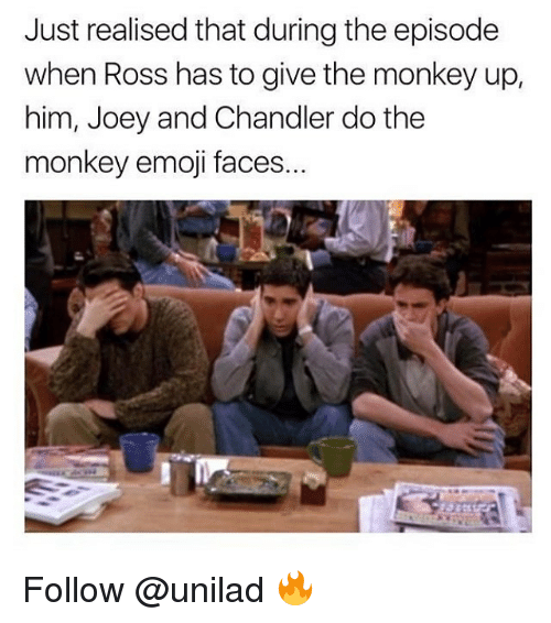 Emoji, Memes, and Monkey: Just realised that during the episode  when Ross has to give the monkey up,  him, Joey and Chandler do the  monkey emoji faces. Follow @unilad 🔥