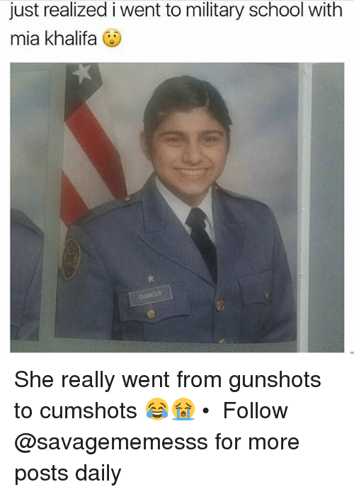 Memes, School, and Military: just realized i went to military school with  mia khalifa She really went from gunshots to cumshots 😂😭 • ➫➫ Follow @savagememesss for more posts daily