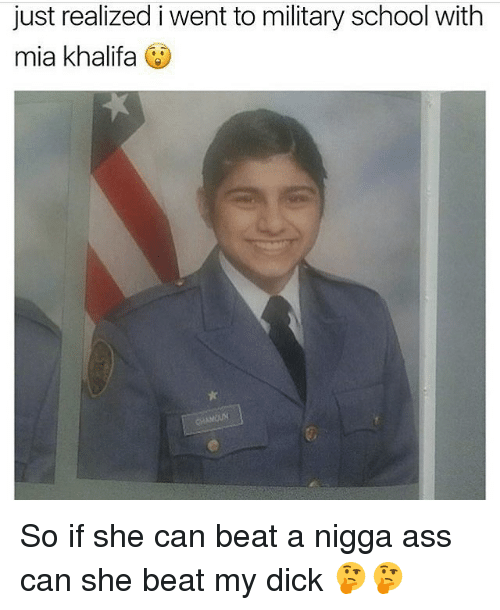 Ass, Memes, and School: just realized i went to military school with  mia khalifa So if she can beat a nigga ass can she beat my dick 🤔🤔