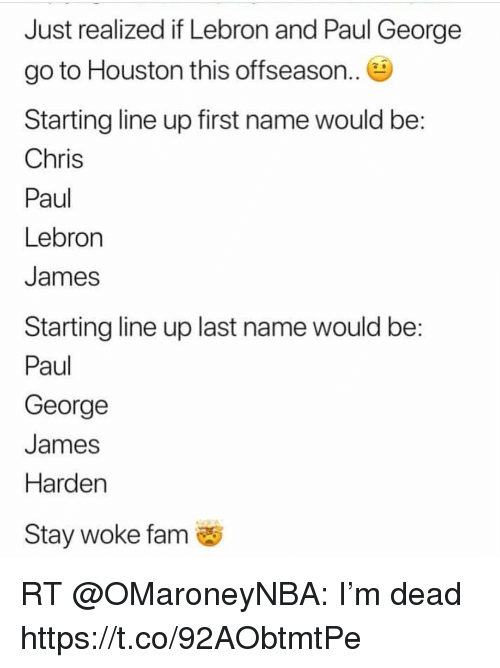 Chris Paul, Fam, and James Harden: Just realized if Lebron and Paul George  go to Houston this offseason..  Starting line up first name would be  Chris  Paul  Lebron  James  Starting line up last name would be:  Paul  George  James  Harden  Stay woke fam RT @OMaroneyNBA: I'm dead https://t.co/92AObtmtPe