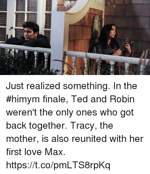 Love, Memes, and Ted: Just realized something. In the #himym finale, Ted and Robin weren't the only ones who got back together. Tracy, the mother, is also reunited with her first love Max. https://t.co/pmLTS8rpKq