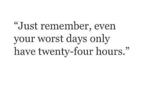 """Remember, Worst, and Just: """"Just remember, even  your worst days only  have twenty-four hours.  95"""