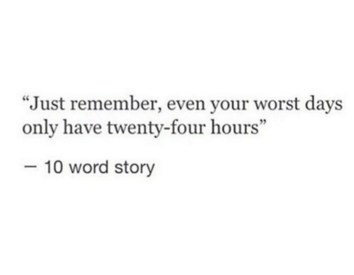 "Word, Remember, and Story: ""Just remember, even your worst days  only have twenty-four hours""  -10 word story"
