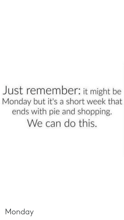 Funny, Shopping, and Monday: Just remember: it might be  Monday but it's a short week that  ends with pie and shopping.  We can do this Monday