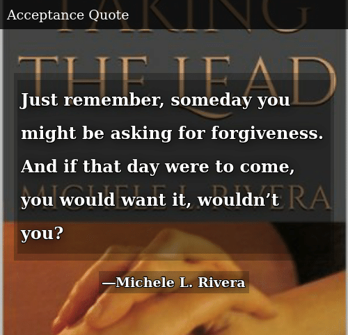Just Remember Someday You Might Be Asking for Forgiveness