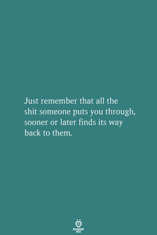 Shit, All The, and Back: Just remember that all the  shit someone puts you through,  sooner or later finds its way  back to them.