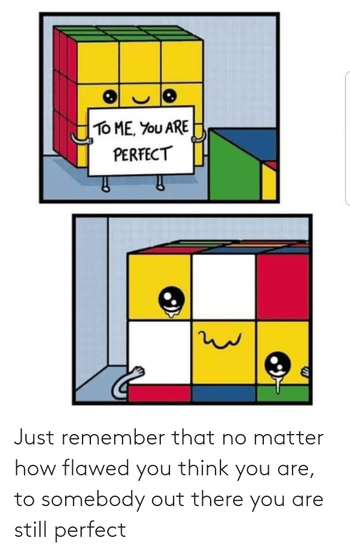 How, Think, and Remember: Just remember that no matter how flawed you think you are, to somebody out there you are still perfect