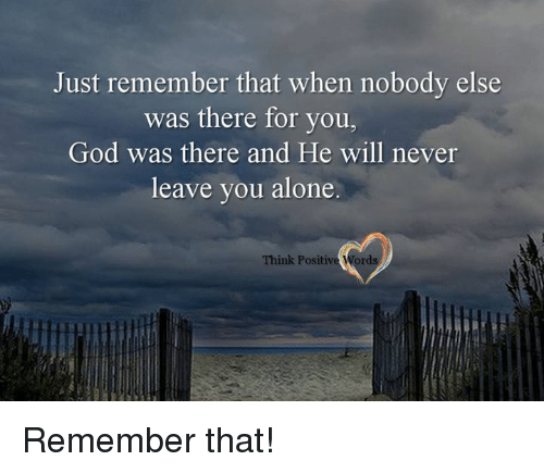 Just Remember That When Nobody Else Was There For You God Was There