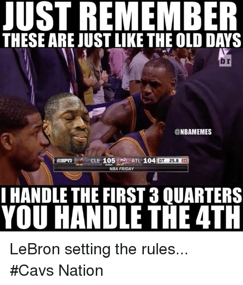 Cavs, Friday, and Nba: JUST REMEMBER  THESE ARE JUST LIKE THE OLD DAYS  br  @NBAMEMES  ESP16 CLE 105AL 104  OT 25.8 24  NBA FRIDAY  I HANDLE THE FIRST 3 QUARTERS  YOU HANDLE THE 4TH LeBron setting the rules... #Cavs Nation