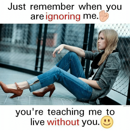 Memes, Live, and Teaching: Just remember when you  are ignoring me.  you're teaching me to  live without you.