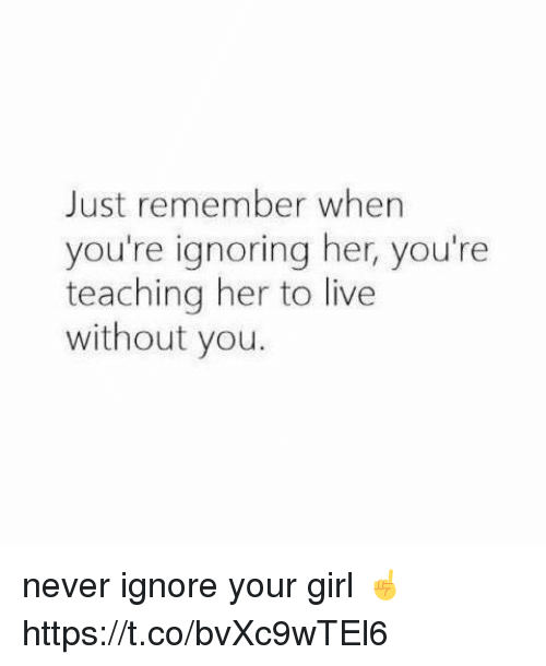 Girl, Live, and Your Girl: Just remember when  you're ignoring her, you're  teaching her to live  without you. never ignore your girl ☝ https://t.co/bvXc9wTEl6