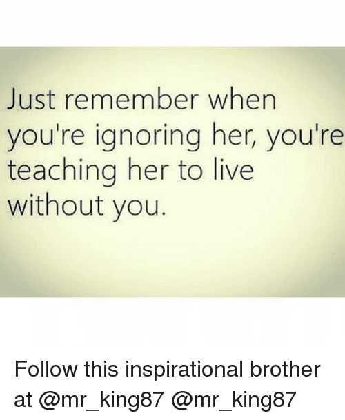 Live, Girl Memes, and Teaching: Just remember when  you're ignoring her, you're  teaching her to live  without you Follow this inspirational brother at @mr_king87 @mr_king87