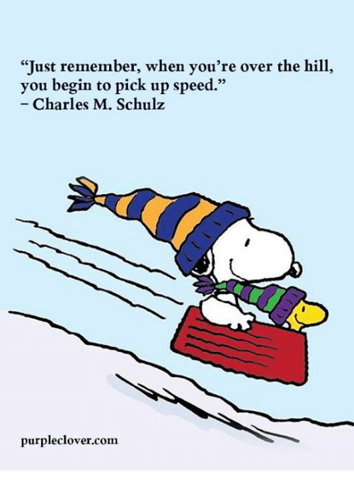 just remember when you re over the hill you begin to pick up speed