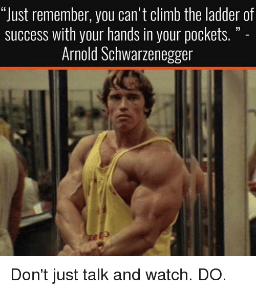 "Arnold Schwarzenegger, Climbing, and Memes: ""Just remember, you can't climb the ladder of  success with your hands in your pockets.  Arnold Schwarzenegger Don't just talk and watch. DO."