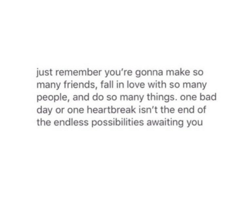 Bad, Bad Day, and Fall: just remember you're gonna make so  many friends, fall in love with so many  people, and do so many things. one bad  day or one heartbreak isn't the end of  the endless possibilities awaiting you