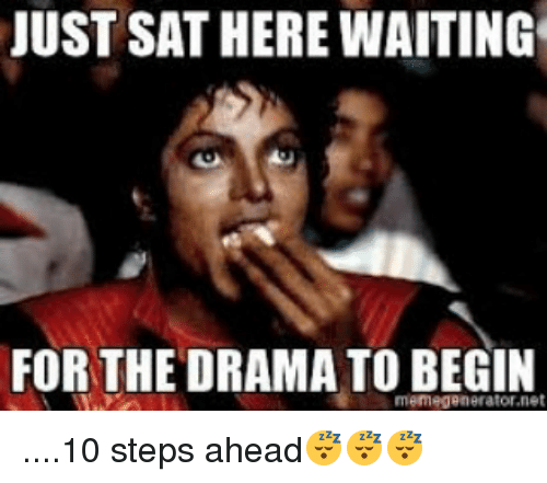 Memes, 🤖, and Drama: JUST SATHERE WAITING  FOR THE DRAMA TO BEGIN  memegenerator.net ....10 steps ahead😴😴😴