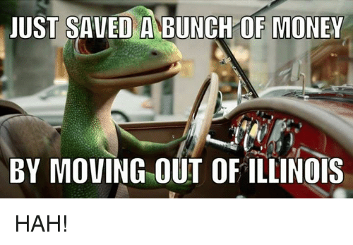 just saved a bunch of money by moving out of 25496134 just saved a bunch of money by moving out of illinois hah! meme,Moving Out Meme