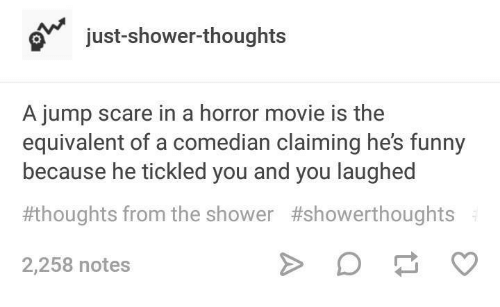 Funny, Scare, and Shower: just-shower-thoughts  A jump scare in a horror movie is the  equivalent of a comedian claiming he's funny  because he tickled you and you laughed  thoughts from the shower #showerthoughts  2,258 notes