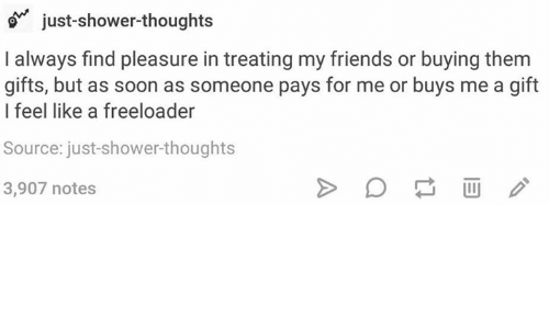 Friends, Shower, and Shower Thoughts: just-shower-thoughts  I always find pleasure in treating my friends or buying them  gifts, but as soon as someone pays for me or buys me a gift  I feel like a freeloader  Source: just-shower-thoughts  3,907 notes