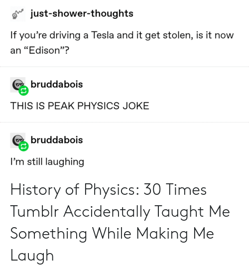 """Driving, Shower, and Shower Thoughts: just-shower-thoughts  If you're driving a Tesla and it get stolen, is it now  an """"Edison""""?  bruddabois  THIS IS PEAK PHYSICS JOKE  bruddabois  I'm still laughing History of Physics: 30 Times Tumblr Accidentally Taught Me Something While Making Me Laugh"""